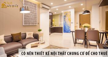 Có nên thiết kế nội thất căn hộ chung cư để cho thuê?
