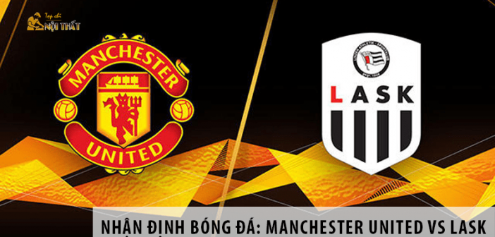 Manchester United vs LASK, 02h00 ngày 06/08, UEFA Europa League